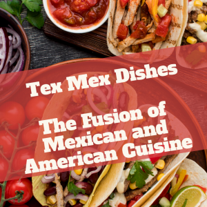 Tex-Mex: The Fusion of Mexican and American Cuisine